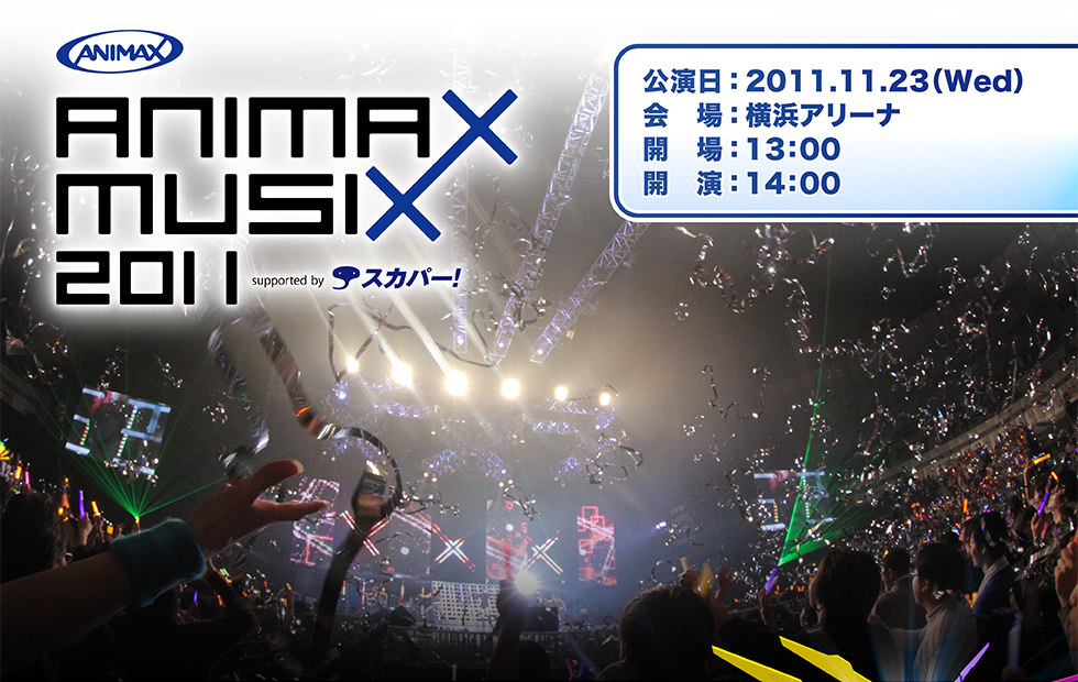 ANIMAX MUSIX 2011 supported by スカパー! 公演日:2011.11.23(Wed) 会場:横浜アリーナ 開場:13:00 開演:14:00