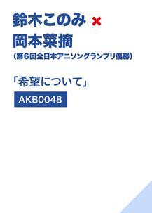 鈴木このみ×岡本菜摘(第6回全日本アニソングランプリ優勝)「希望について」(AKB0048)