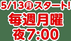 5/13(月)スタート! 毎週月曜 夜7:00