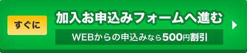 すぐに加入お申し込みフォームへ進む WEBからの申込みなら500円割引